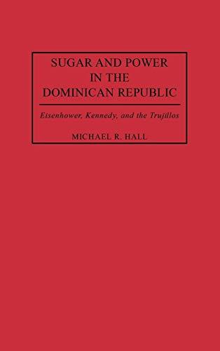 Sugar and Power in the Dominican Republic: Eisenhower, Kennedy, and the Trujillos (Contributions in Latin American Studies)