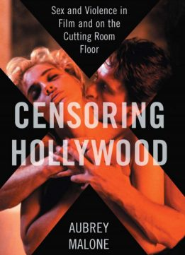 Censoring Hollywood: Sex and Violence in Film and on the Cutting Room Floor