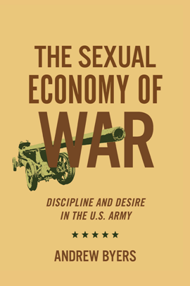 The Sexual Economy of War : Discipline and Desire in the U.S. Army