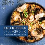 Easy Mussels Cookbook: 50 Delicious Mussels Recipes (2nd Edition)