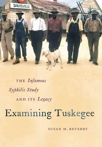 Examining Tuskegee: The Infamous Syphilis Study and Its Legacy (The John Hope Franklin Series in African American History and C