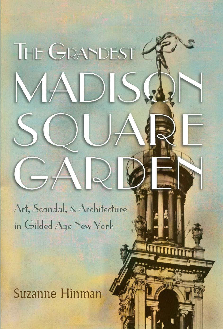 The Grandest Madison Square Garden: Art, Scandal, and Architecture in Gilded Age New York (New York State)