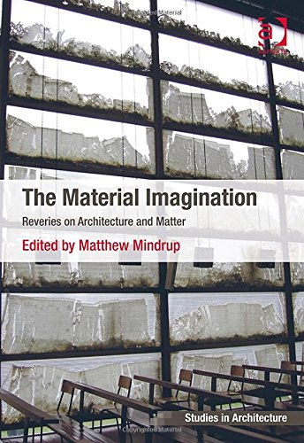The Material Imagination: Reveries on Architecture and Matter