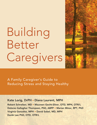 Building Better Caregivers : A Caregiver's Guide to Reducing Stress and Staying Healthy