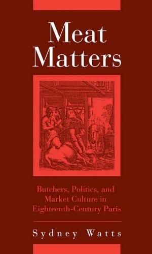 Meat Matters: Butchers, Politics, and Market Culture in Eighteenth-Century Paris (Changing Perspectives on Early Modern Europe)