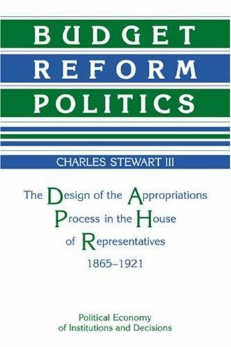 Budget Reform Politics: The Design of the Appropriations Process in the House of Representatives, 1865-1921 (Political Economy