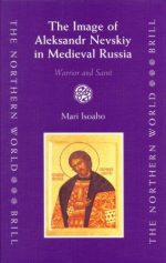 The Image of Aleksandr Nevskiy in Medieval Russia: Warrior And Saint
