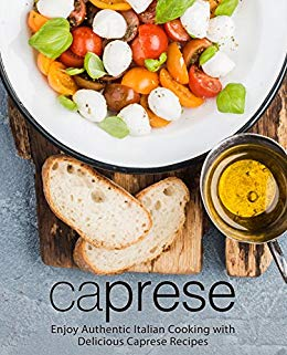 Caprese: Enjoy Authentic Italian Cooking with Delicious Caprese Recipes (2nd Edition)