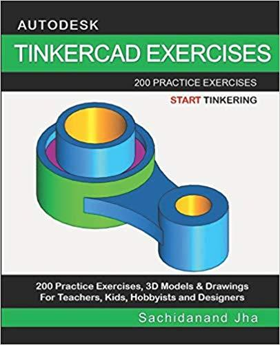 Autodesk Tinkercad Exercises: 200 Practice Exercises For Teachers, Kids, Hobbyists and Designers