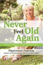 Never Feel Old Again: Aging Is a Mistake–Learn How to Avoid It