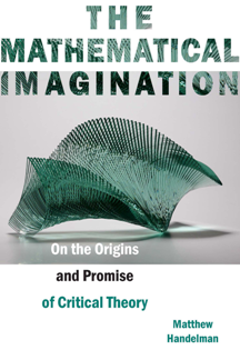 The Mathematical Imagination : On the Origins and Promise of Critical Theory