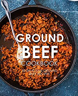 Ground Beef Cookbook: 50 Delicious Ground Beef Recipes (2nd Edition)