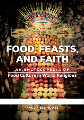 Food, Feasts, and Faith : An Encyclopedia of Food Culture in World Religions [2 Volumes]