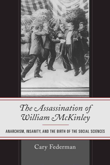The Assassination of William McKinley : Anarchism, Insanity, and the Birth of the Social Sciences
