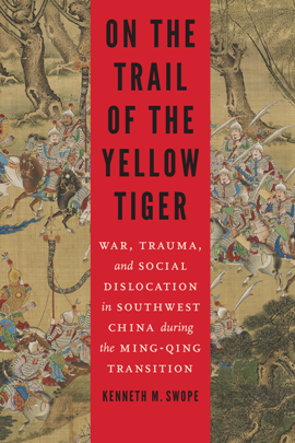 On the Trail of the Yellow Tiger : War, Trauma, and Social Dislocation in Southwest China during the Ming-Qing Transition