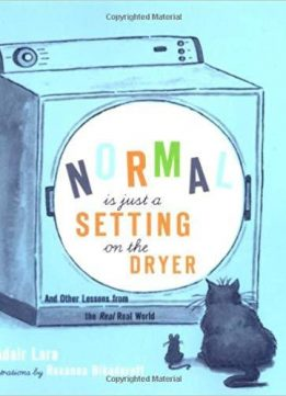 Normal Is Just a Setting On the Dryer: And Other Lessons from the Real, Real World