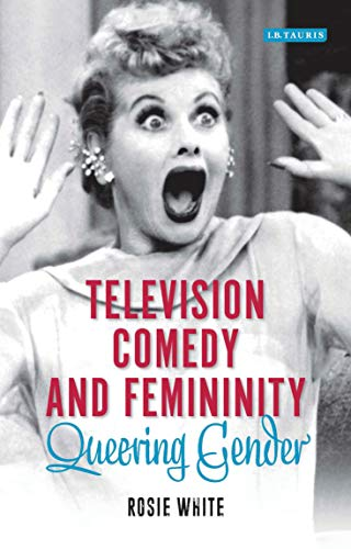 Television Comedy and Femininity: Queering Gender (Library of Gender and Popular Culture)