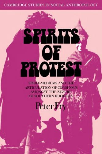 Spirits of Protest: Spirit-Mediums and the Articulation of Consensus among the Zezuru of Southern Rhodesia (Zimbabwe)