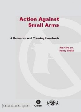 Action Against Small Arms: A Resource and Training Handbook