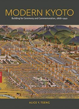 Modern Kyoto: Building for Ceremony and Commemoration, 1868–1940