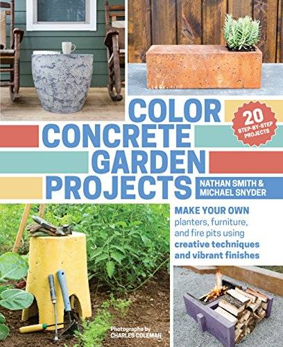 Color Concrete Garden Projects: Make Your Own Planters, Furniture, and Fire Pits Using Creative Techniques and Vibrant