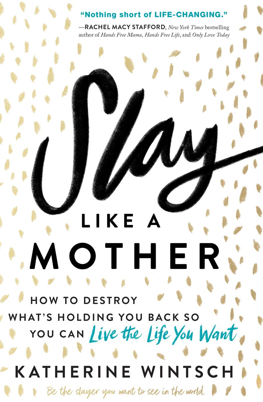 Slay Like a Mother: How to Destroy What's Holding You Back So You Can Live the Life You Want