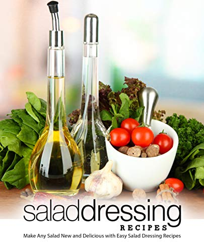 Salad Dressing Recipes: Make Any Salad New and Delicious with Easy Salad Dressing Recipes (2nd Edition)