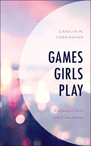 Games Girls Play: Contexts of Girls and Video Games