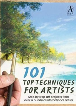 101 Top Techniques for Artists: Stepbystep Art Projects From Over A Hundred International Artists