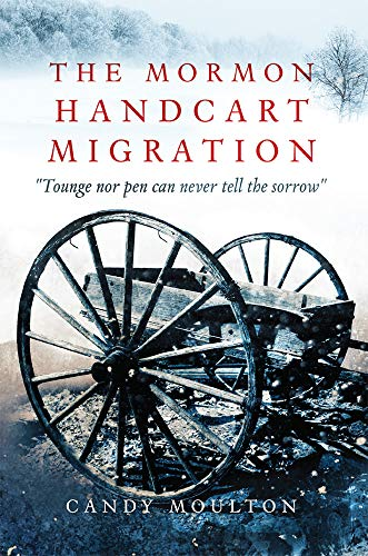 "The Mormon Handcart Migration: ""Tounge nor pen can never tell the sorrow"""