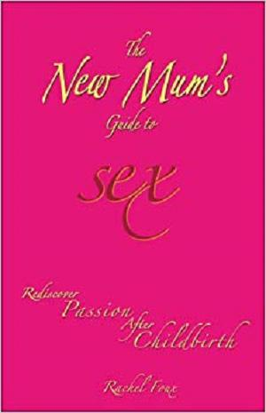 The New Mum's Guide to Sex: Rediscover Passion After Childbirth