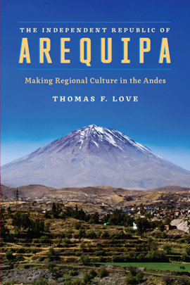 The Independent Republic of Arequipa : Making Regional Culture in the Andes