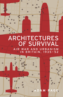 Architectures of Survival : Air War and Urbanism in Britain, 1935–52