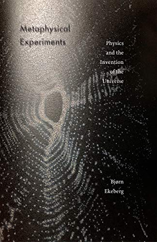 Metaphysical Experiments: Physics and the Invention of the Universe (Posthumanities)