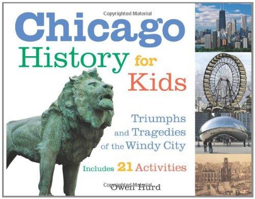 Chicago History for Kids: Triumphs and Tragedies of the Windy City Includes 21 Activities (For Kids series)