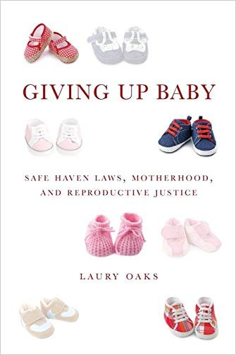 Giving Up Baby: Safe Haven Laws, Motherhood, and Reproductive Justice