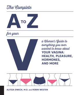 The Complete A to Z for Your V : A Women's Guide to Everything You Ever Wanted to Know About Your Vagina