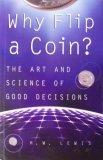 Why Flip A Coin?: The Art and Science of Good Decisions