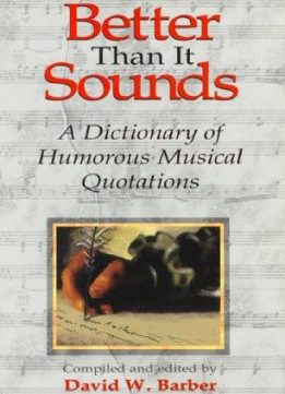Better Than It Sounds!: A Dictionary of Humourous  Musical Quotations