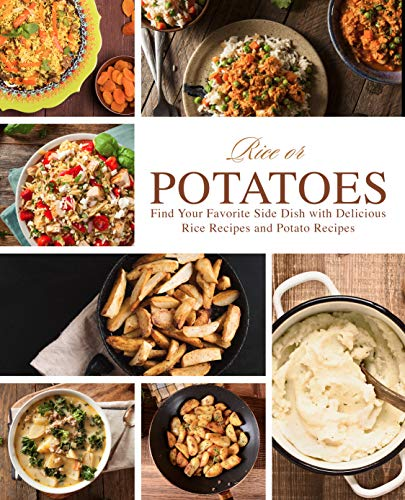 Rice or Potatoes: Find Your Favorite Side Dish with Delicious Rice Recipes and Potato Recipes (2nd Edition)
