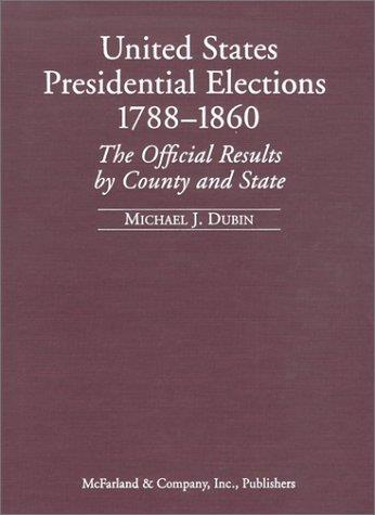 United States Presidential Elections, 1788-1860: The Official Results by County and State