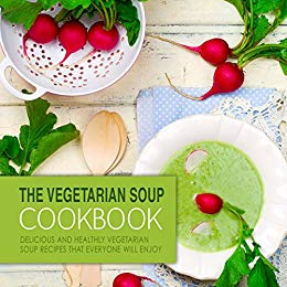 The Vegetarian Soup Cookbook: Delicious and Healthy Vegetarian Soup Recipes that Everyone Will Enjoy (2nd Edition)