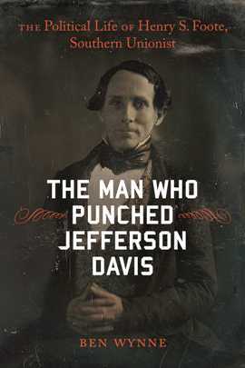The Man Who Punched Jefferson Davis : The Political Life of Henry S. Foote, Southern Unionist