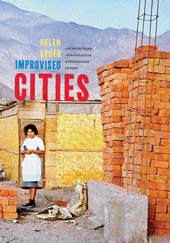 Improvised Cities: Architecture, Urbanization, and Innovation in Peru