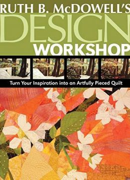 Ruth B. McDowells Design Workshop: Turn Your Inspiration into an Artfully Pieced Quilt