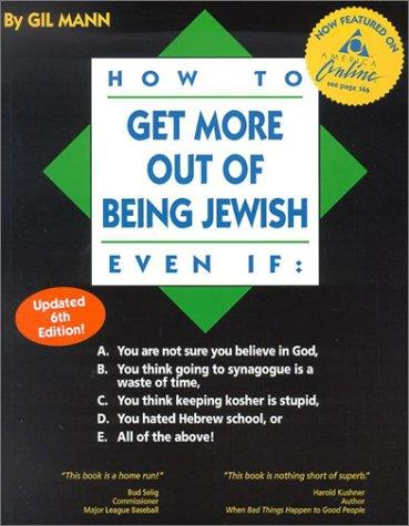 How to Get More Out of Being Jewish Even If:: A. You Are Not Sure You Believe in God, B. You Think Going to Synagogue Is a Wast