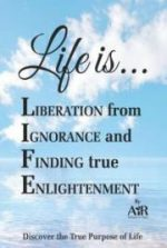Life is… Liberation from Ignorance and Finding true Enlightenment