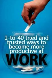 1-to-40 Tried and Trusted Ways to Become More Productive at Work