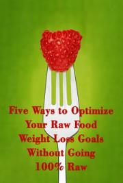 Five Ways to Optimize Your raw Food Weight Loss Goals Without Going 100% raw