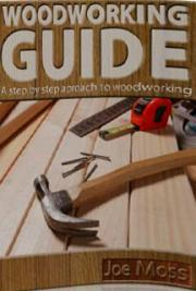 Woodworking Guide: A Step by Step Approach to Woodworking
